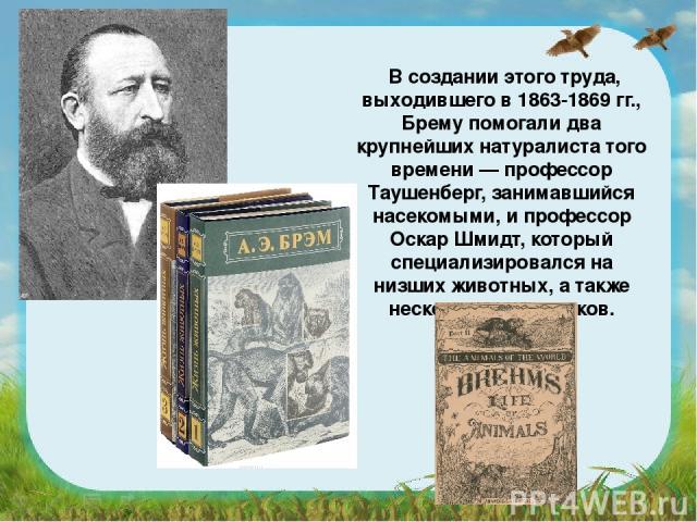 В создании этого труда, выходившего в 1863-1869 гг., Брему помогали два крупнейших натуралиста того времени — профессор Таушенберг, занимавшийся насекомыми, и профессор Оскар Шмидт, который специализировался на низших животных, а также несколько худ…