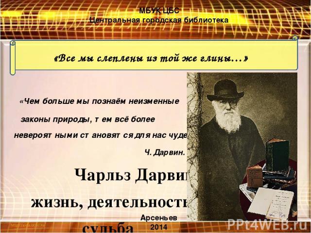«Чем больше мы познаём неизменные законы природы, тем всё более невероятными становятся для нас чудеса» Ч. Дарвин. Чарльз Дарвин: жизнь, деятельность, судьба «Все мы слеплены из той же глины…» МБУК ЦБС Центральная городская библиотека Арсеньев 2014