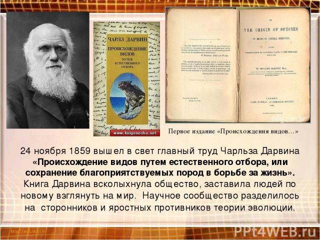 24 ноября 1859 вышел в свет главный труд Чарльза Дарвина «Происхождение видов путем естественного отбора, или сохранение благоприятствуемых пород в борьбе за жизнь». Книга Дарвина всколыхнула общество, заставила людей по новому взглянуть на мир. Нау…