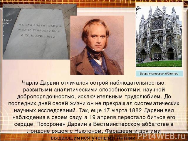 Чарлз Дарвин отличался острой наблюдательностью, развитыми аналитическими способностями, научной добропорядочностью, исключительным трудолюбием. До последних дней своей жизни он не прекращал систематических научных исследований. Так, еще 17 марта 18…