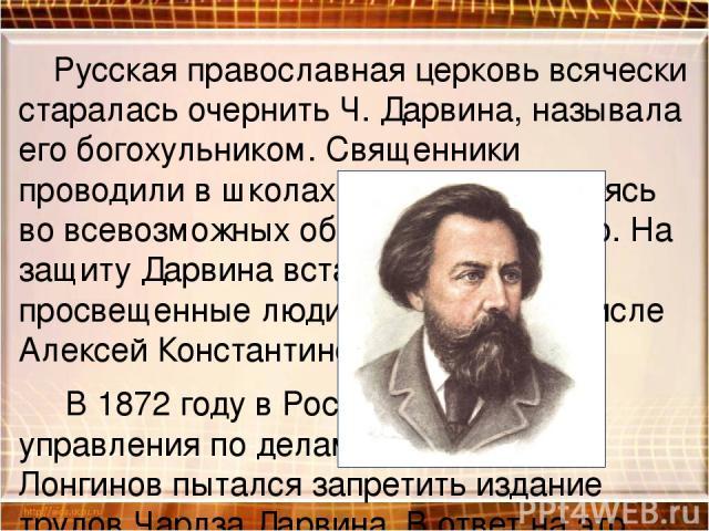 Русская православная церковь всячески старалась очернить Ч. Дарвина, называла его богохульником. Священники проводили в школах лекции, упражняясь во всевозможных обвинениях ученого. На защиту Дарвина встали многие просвещенные люди России, в том чис…