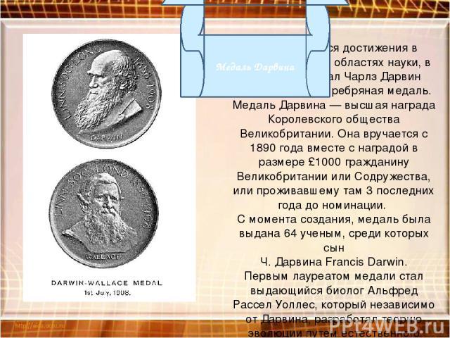 За выдающиеся достижения в биологии, и в тех областях науки, в которых работал Чарлз Дарвин присуждается Серебряная медаль. Медаль Дарвина — высшая награда Королевского общества Великобритании. Она вручается с 1890 года вместе с наградой в размере £…