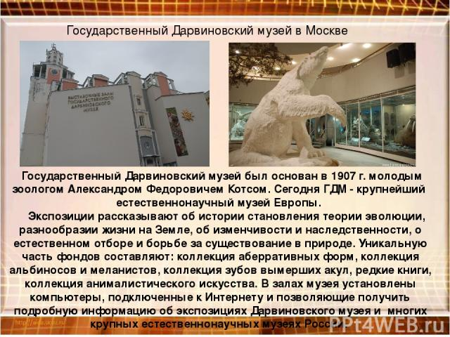 Государственный Дарвиновский музей в Москве Государственный Дарвиновский музей был основан в 1907 г. молодым зоологом Александром Федоровичем Котсом. Сегодня ГДМ - крупнейший естественнонаучный музей Европы. Экспозиции рассказывают об истории стано…