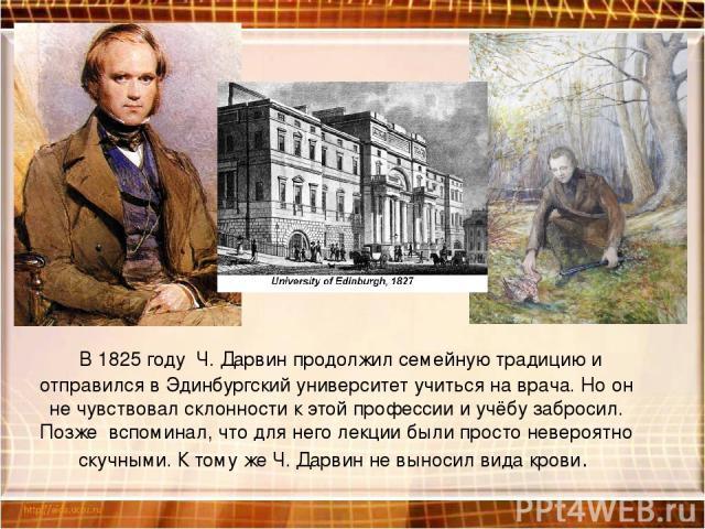 В 1825 году Ч. Дарвин продолжил семейную традицию и отправился в Эдинбургский университет учиться на врача. Но он не чувствовал склонности к этой профессии и учёбу забросил. Позже вспоминал, что для него лекции были просто невероятно скучными. К том…