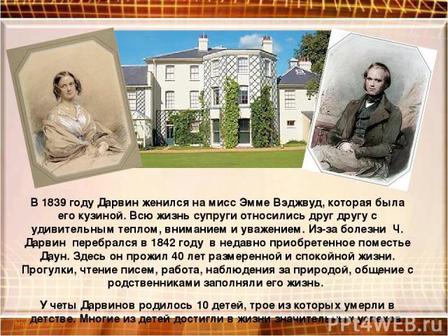 В 1839 году Дарвин женился на мисс Эмме Вэджвуд, которая была его кузиной. Всю жизнь супруги относились друг другу с удивительным теплом, вниманием и уважением. Из-за болезни Ч. Дарвин перебрался в 1842 году в недавно приобретенное поместье Даун. Зд…