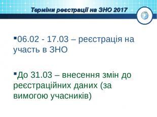 Терміни реєстрації на ЗНО 2017 06.02 - 17.03 – реєстрація на участь в ЗНО До 31.