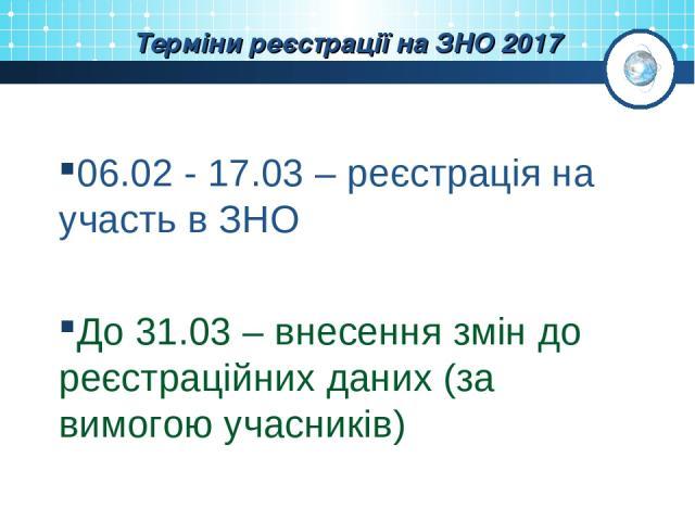 Терміни реєстрації на ЗНО 2017 06.02 - 17.03 – реєстрація на участь в ЗНО До 31.03 – внесення змін до реєстраційних даних (за вимогою учасників)
