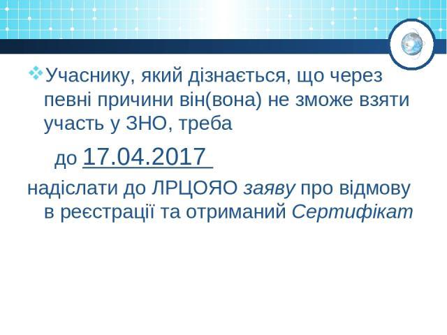 Учаснику, який дізнається, що через певні причини він(вона) не зможе взяти участь у ЗНО, треба до 17.04.2017 надіслати до ЛРЦОЯО заяву про відмову в реєстрації та отриманий Сертифікат