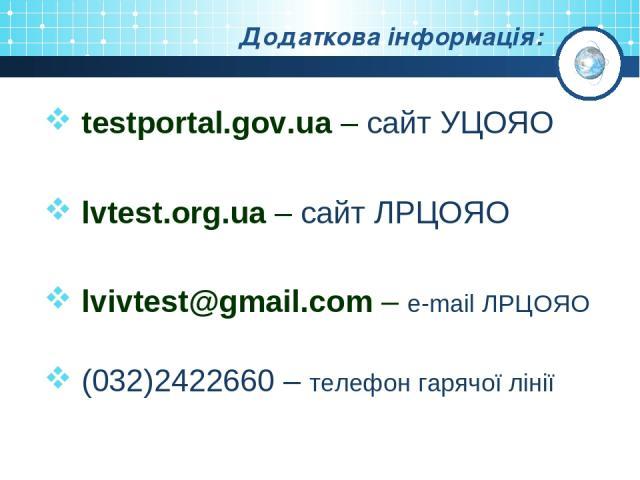 Додаткова інформація: testportal.gov.ua – сайт УЦОЯО lvtest.org.ua – сайт ЛРЦОЯО lvivtest@gmail.com – e-mail ЛРЦОЯО (032)2422660 – телефон гарячої лінії
