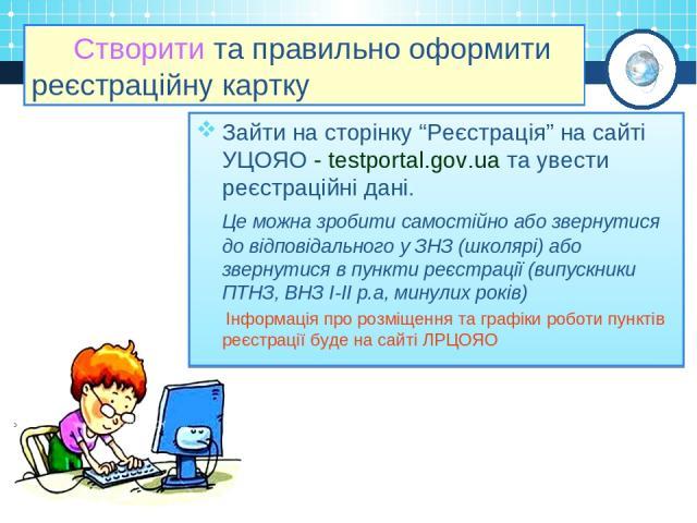 """Створити та правильно оформити реєстраційну картку Зайти на сторінку """"Реєстрація"""" на сайті УЦОЯО - testportal.gov.ua та увести реєстраційні дані. Це можна зробити самостійно або звернутися до відповідального у ЗНЗ (школярі) або звернутися в пункти р…"""