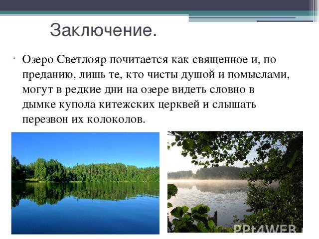 Заключение. Озеро Светлояр почитается как священное и, по преданию, лишь те, кто чисты душой и помыслами, могут в редкие дни на озере видеть словно в дымке купола китежских церквей и слышать перезвон их колоколов.