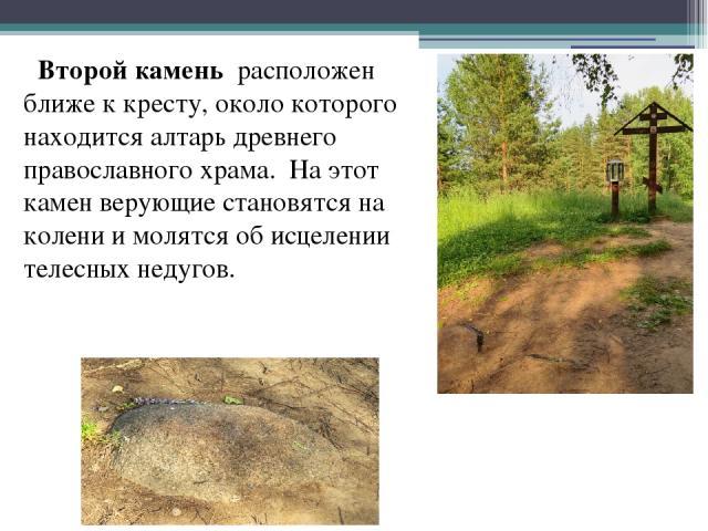 Второй камень расположен ближе к кресту, около которого находится алтарь древнего православного храма. На этот камен верующие становятся на колени и молятся об исцелении телесных недугов.