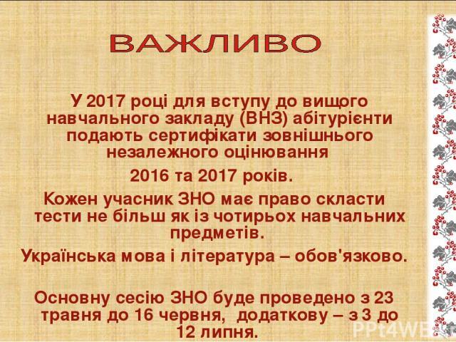 У 2017 році для вступу до вищого навчального закладу (ВНЗ) абітурієнти подають сертифікати зовнішнього незалежного оцінювання 2016 та 2017 років. Кожен учасник ЗНО має право скласти тести не більш як із чотирьох навчальних предметів. Українська мова…