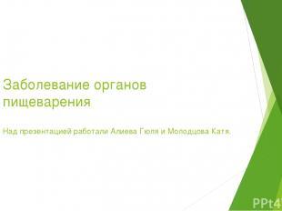 Заболевание органов пищеварения Над презентацией работали Алиева Гюля и Молодцов
