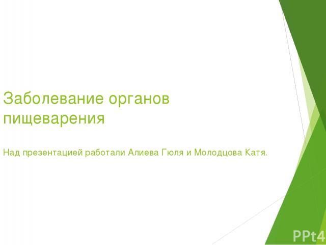 Заболевание органов пищеварения Над презентацией работали Алиева Гюля и Молодцова Катя.