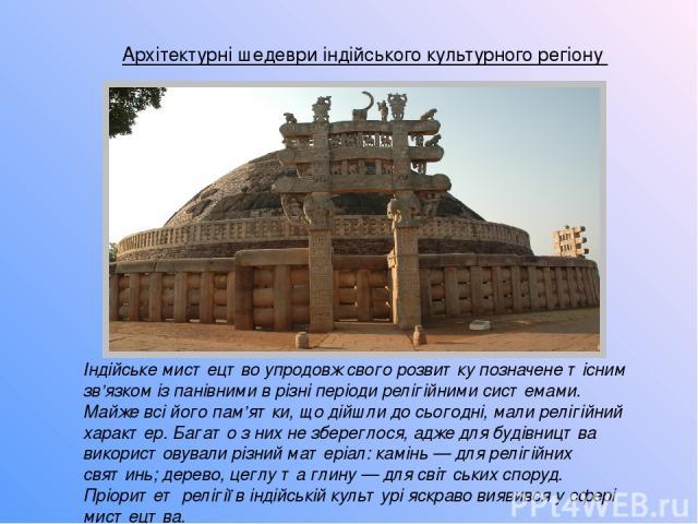 Архітектурні шедеври індійського культурного регіону Індійське мистецтво упродовж свого розвитку позначене тісним зв'язком із панівними в різні періоди релігійними системами. Майже всі його пам'ятки, що дійшли до сьогодні, мали релігійний характер. …