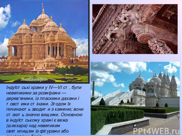 Індуїстські храми у IV—VI ст. були невеликими за розмірами — дерев'яними, із пласкими дахами і товстими стінами. Згодом їх починають зводити з каменю; вони стають значно вищими. Основною в індуїстському храмі є вежа (шикхара) над невеликим святилище…