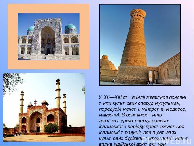 У ХІІ—ХІІІ ст. в Індії з'явилися основні типи культових споруд мусульман, передусім мечеті, мінарети, медресе, мавзолеї. В основних типах архітектурних споруд ранньо-ісламського періоду простежуються ісламські традиції, але в деталях культових будів…