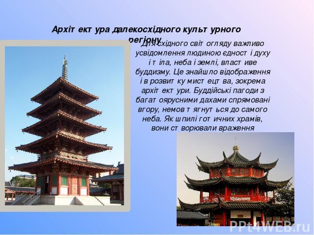 Архітектура далекосхідного культурного регіону Для східного світогляду важливо усвідомлення людиною єдності духу і тіла, неба і землі, властиве буддизму. Це знайшло відображення і в розвитку мистецтва, зокрема архітектури. Буддійські пагоди з багато…