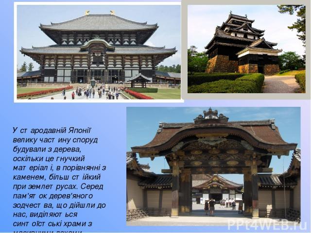 У стародавній Японії велику частину споруд будували з дерева, оскільки це гнучкий матеріал і, в порівнянні з каменем, більш стійкий при землетрусах. Серед пам'яток дерев'яного зодчества, що дійшли до нас, виділяються синтоїстські храми з масивними дахами