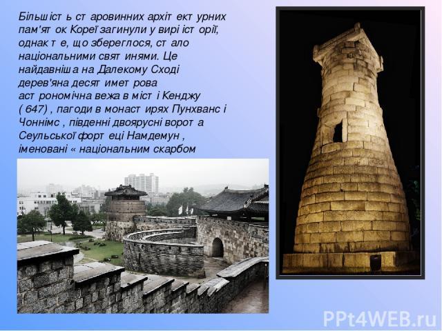 Більшість старовинних архітектурних пам'яток Кореї загинули у вирі історії, однак те, що збереглося, стало національними святинями. Це найдавніша на Далекому Сході дерев'яна десятиметрова астрономічна вежа в місті Кенджу ( 647) , пагоди в монастирях…