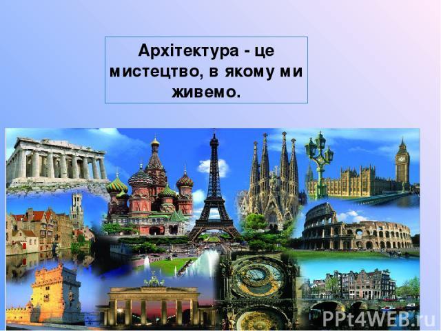 Архітектура - це мистецтво, в якому ми живемо.