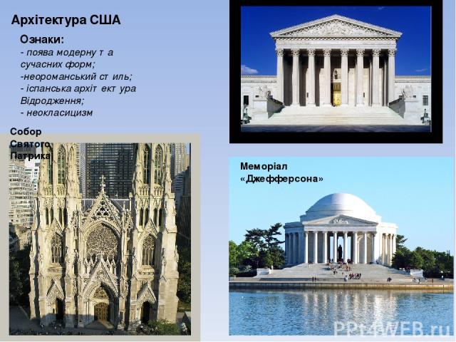 Архітектура США Ознаки: - поява модерну та сучасних форм; -неороманський стиль; - іспанська архітектура Відродження; - неокласицизм Меморіал «Джефферсона» Будова Верховного суду США Собор Святого Патрика