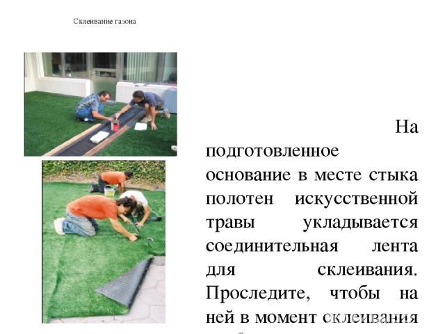 Склеивание газона На подготовленное основание в месте стыка полотен искусственной травы укладывается соединительная лента для склеивания. Проследите, чтобы на ней в момент склеивания не было мусора, частиц травы и пыли. Нанесите на ленту небольшое к…