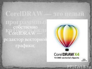 собственно CorelDRAW — редактор векторной графики;  CorelDRAW — это целый прогр