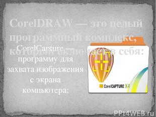 CorelCapture — программу для захвата изображения с экрана компьютера;  CorelDRA