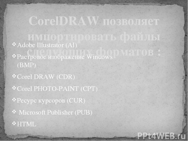 Adobe Illustrator (AI) Растровое изображение Windows (BMP) Corel DRAW (CDR) Corel PHOTO-PAINT (CPT) Ресурс курсоров (CUR) Microsoft Publisher (PUB) HTML CorelDRAW позволяет импортировать файлы следующих форматов :