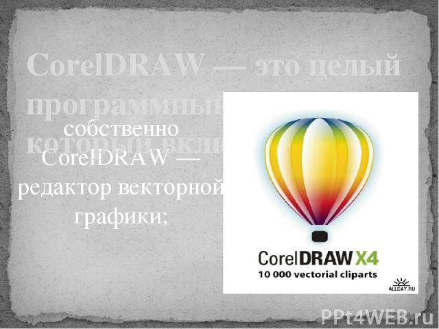 собственно CorelDRAW — редактор векторной графики;  CorelDRAW — это целый программный комплекс, который включает в себя: