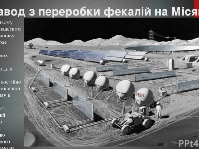 Завод з переробки фекалій на Місяці У майбутньому освоєнні людством Місяця важливу роль відіграє питання енергетичних ресурсів, необхідних для успішного існування постійно населеної місячної бази. А тому в NASA розглядають незвичайний проект, що при…
