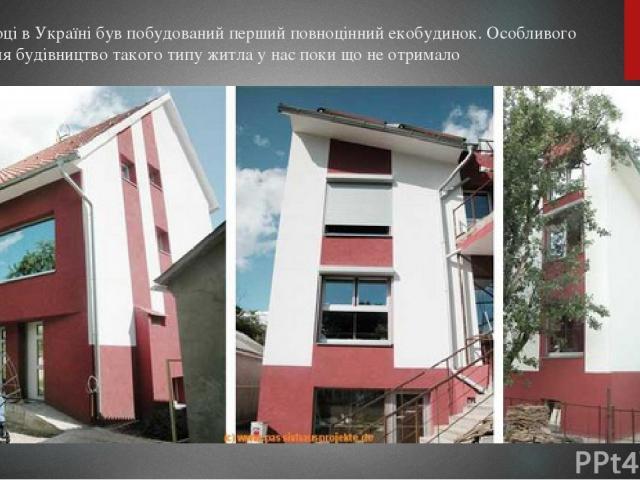 У 2008 році в Україні був побудований перший повноцінний екобудинок. Особливого поширення будівництво такого типу житла у нас поки що не отримало