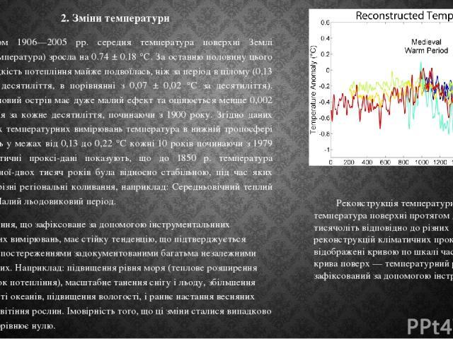 2. Зміни температури Протягом 1906—2005 рр. середня температура поверхні Землі (приземна температура) зросла на 0.74 ± 0.18 °C. За останню половину цього періоду швидкість потепління майже подвоїлась, ніж за період в цілому (0,13 ± 0,03°С за десятил…