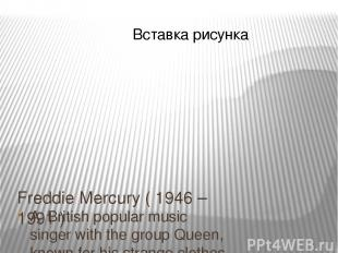Freddie Mercury ( 1946 – 1991 ) A British popular music singer with the group Qu