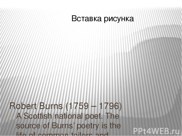 Robert Burns (1759 – 1796) A Scottish national poet. The source of Burns' poetry is the life of common toilers and Scottish folklore. A sense of liberty is the animating force of his genius.