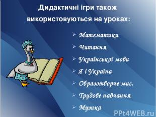 Дидактичні ігри також використовуються на уроках: Математики Читання Української