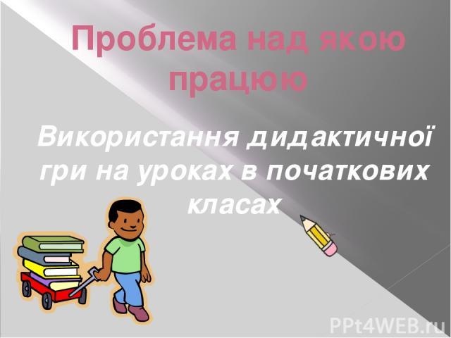 Проблема над якою працюю Використання дидактичної гри на уроках в початкових класах