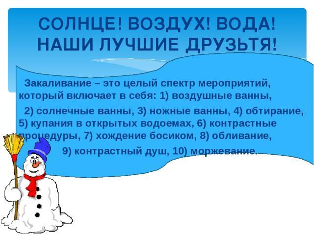 СОЛНЦЕ! ВОЗДУХ! ВОДА! НАШИ ЛУЧШИЕ ДРУЗЬТЯ! Закаливание – это целый спектр мероприятий, который включает в себя: 1) воздушные ванны, 2) солнечные ванны, 3) ножные ванны, 4) обтирание, 5) купания в открытых водоемах, 6) контрастные процедуры, 7) хожде…