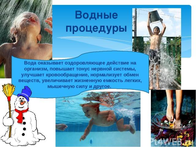 Водные процедуры Вода оказывает оздоровляющее действие на организм, повышает тонус нервной системы, улучшает кровообращение, нормализует обмен веществ, увеличивает жизненную емкость легких, мышечную силу и другое.