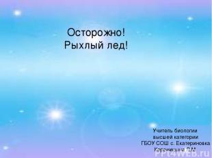 Осторожно! Рыхлый лед! Учитель биологии высшей категории ГБОУ СОШ с. Екатериновк