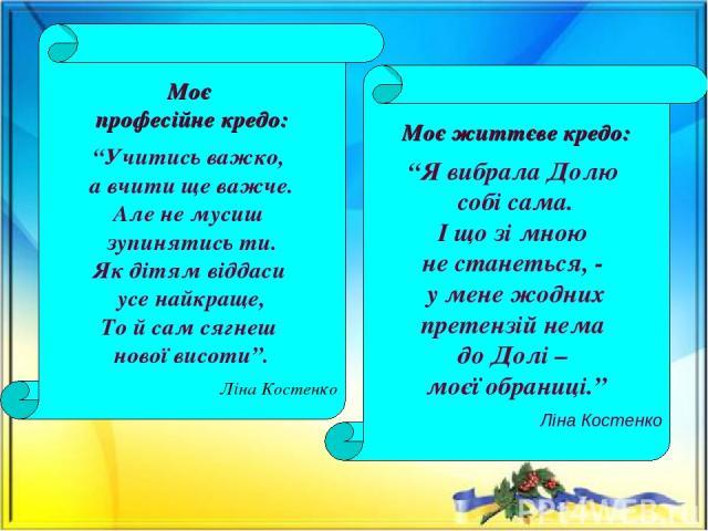 """Моє професійне кредо: """"Учитись важко, а вчити ще важче. Але не мусиш зупинятись ти. Як дітям віддаси усе найкраще, То й сам сягнеш нової висоти"""". Ліна Костенко Моє життєве кредо: """"Я вибрала Долю собі сама. І що зі мною не станеться, - у мене жодних …"""