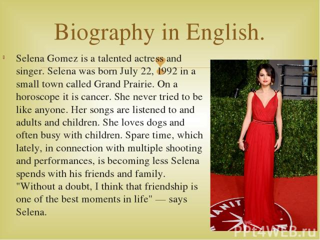 Selena Gomez is a talented actress and singer. Selena was born July 22, 1992 in a small town called Grand Prairie. On a horoscope it is cancer. She never tried to be like anyone. Her songs are listened to and adults and children. She loves dogs and …