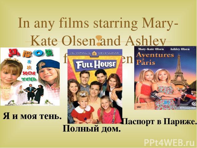 In any films starring Mary-Kate Olsen and Ashley fuller Olsen Я и моя тень. Паспорт в Париже. Полный дом.