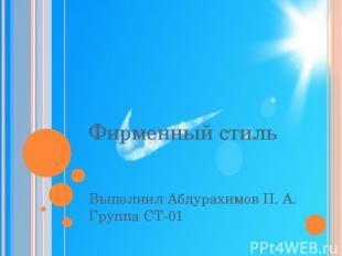Фирменный стиль Выполнил Абдурахимов П. А. Группа СТ-01