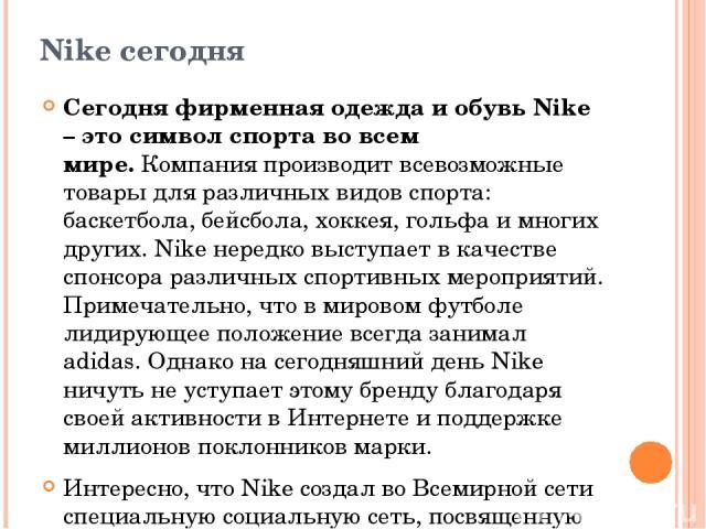 Nike сегодня Сегодня фирменная одежда и обувь Nike – это символ спорта во всем мире.Компания производит всевозможные товары для различных видов спорта: баскетбола, бейсбола, хоккея, гольфа и многих других. Nike нередко выступает в качестве спонсора…