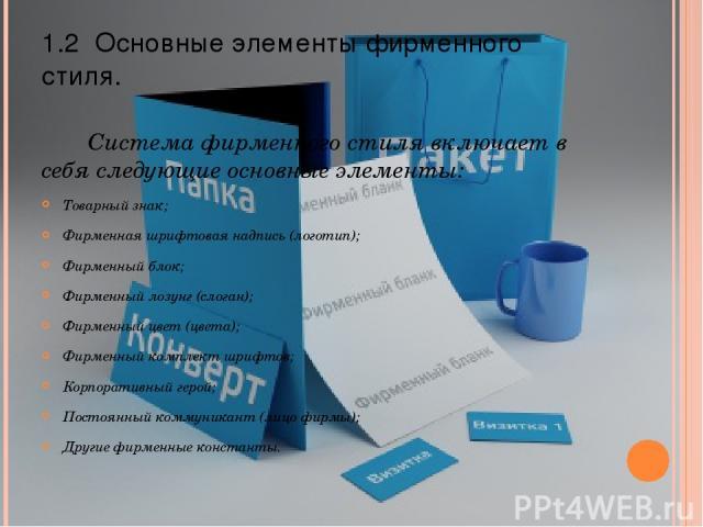 1.2 Основные элементы фирменного стиля. Система фирменного стиля включает в себя следующие основные элементы: Товарный знак; Фирменная шрифтовая надпись (логотип); Фирменный блок; Фирменный лозунг (слоган); Фирменный цвет (цвета); Фирменный комплект…