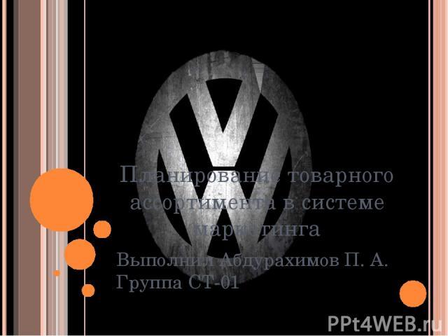 Планирование товарного ассортимента в системе маркетинга Выполнил Абдурахимов П. А. Группа СТ-01