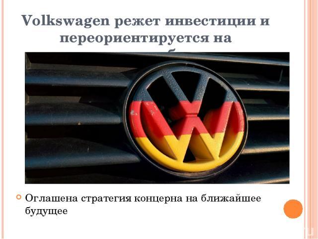 Volkswagen режет инвестиции и переориентируется на электромобили Оглашена стратегия концерна на ближайшее будущее